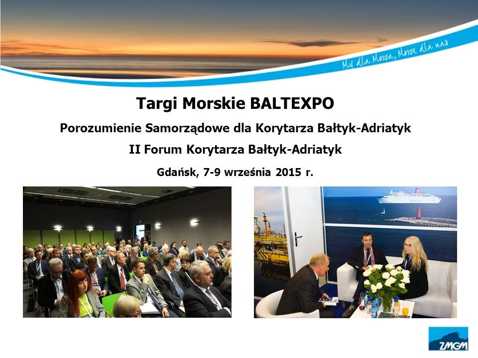 Targi Morskie BALTEXPO Porozumienie Samorządowe dla Korytarza Bałtyk-Adriatyk II Forum Korytarza Bałtyk-Adriatyk Gdańsk, 7-9 września 2015 r.
