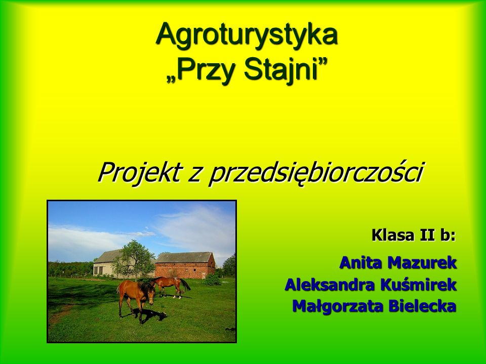 """Agroturystyka """"Przy Stajni Projekt z przedsiębiorczości Klasa II b: Anita Mazurek Anita Mazurek Aleksandra Kuśmirek Małgorzata Bielecka"""