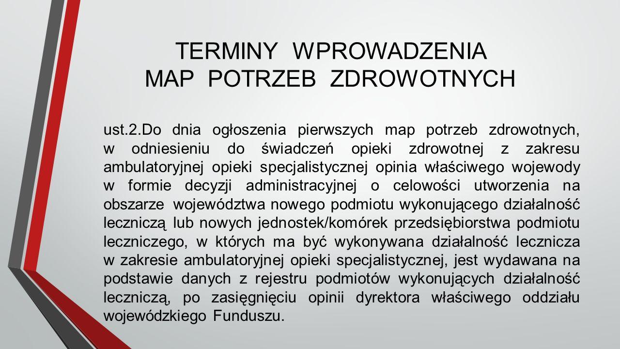 TERMINY WPROWADZENIA MAP POTRZEB ZDROWOTNYCH ust.2.Do dnia ogłoszenia pierwszych map potrzeb zdrowotnych, w odniesieniu do świadczeń opieki zdrowotnej z zakresu ambulatoryjnej opieki specjalistycznej opinia właściwego wojewody w formie decyzji administracyjnej o celowości utworzenia na obszarze województwa nowego podmiotu wykonującego działalność leczniczą lub nowych jednostek/komórek przedsiębiorstwa podmiotu leczniczego, w których ma być wykonywana działalność lecznicza w zakresie ambulatoryjnej opieki specjalistycznej, jest wydawana na podstawie danych z rejestru podmiotów wykonujących działalność leczniczą, po zasięgnięciu opinii dyrektora właściwego oddziału wojewódzkiego Funduszu.