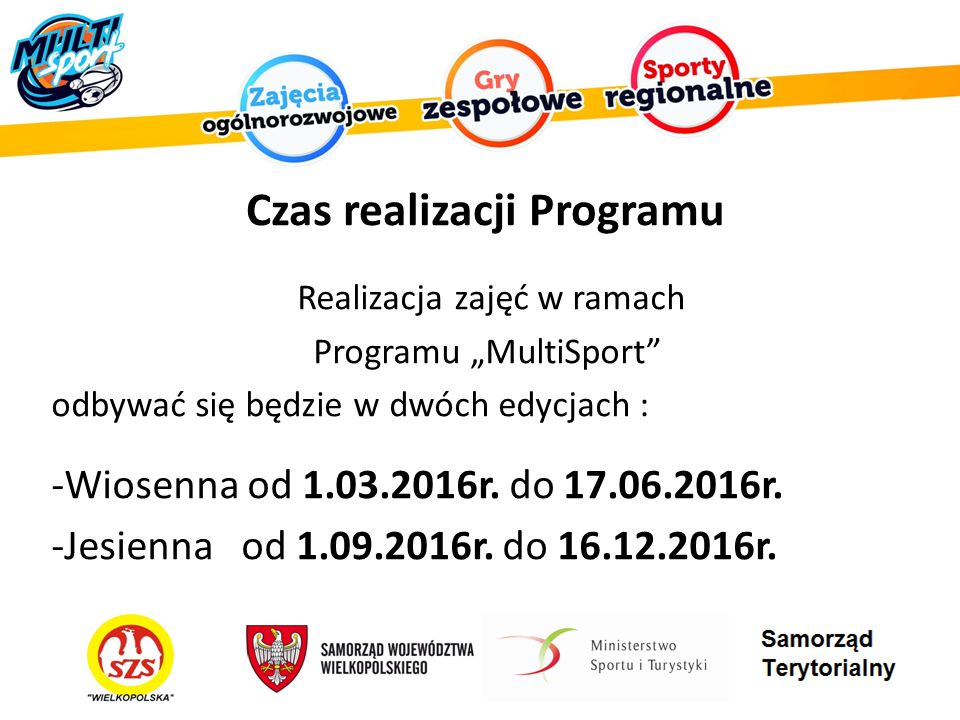 """Czas realizacji Programu Realizacja zajęć w ramach Programu """"MultiSport odbywać się będzie w dwóch edycjach : -Wiosenna od 1.03.2016r."""
