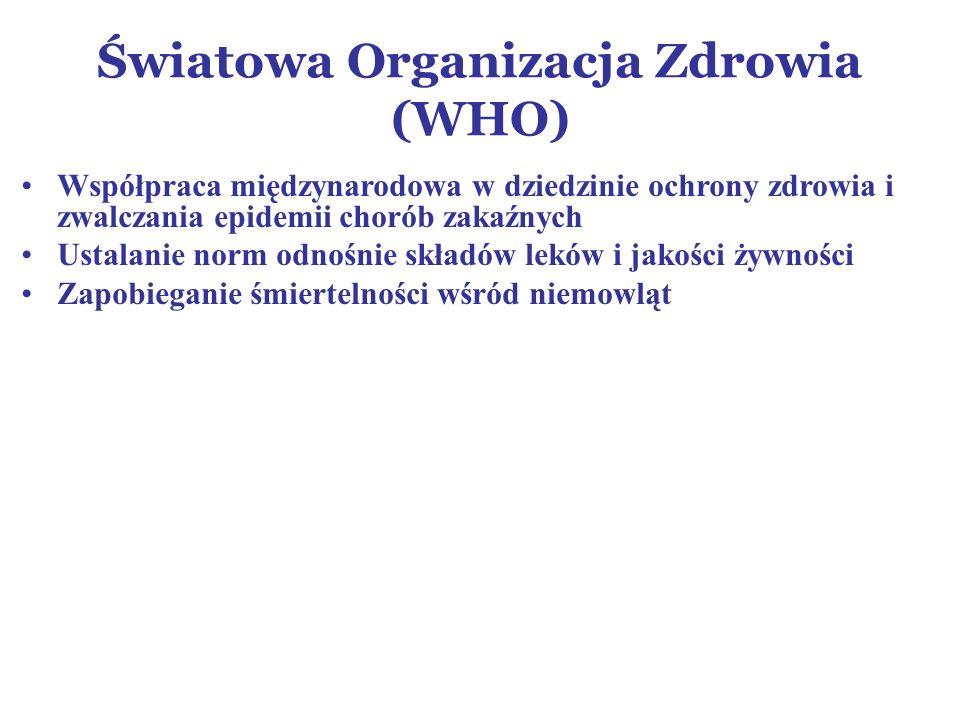 Światowa Organizacja Zdrowia (WHO) Współpraca międzynarodowa w dziedzinie ochrony zdrowia i zwalczania epidemii chorób zakaźnych Ustalanie norm odnośnie składów leków i jakości żywności Zapobieganie śmiertelności wśród niemowląt
