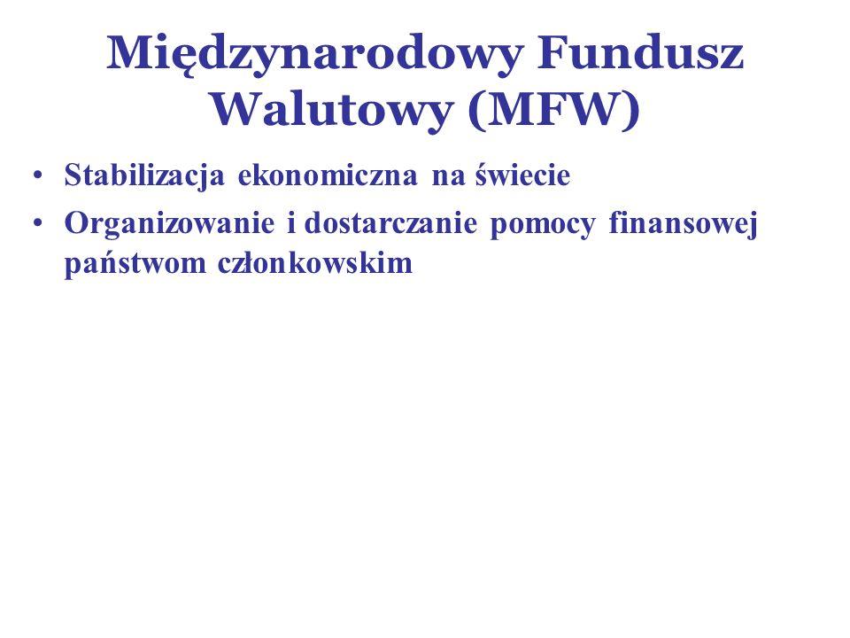 Międzynarodowy Fundusz Walutowy (MFW) Stabilizacja ekonomiczna na świecie Organizowanie i dostarczanie pomocy finansowej państwom członkowskim