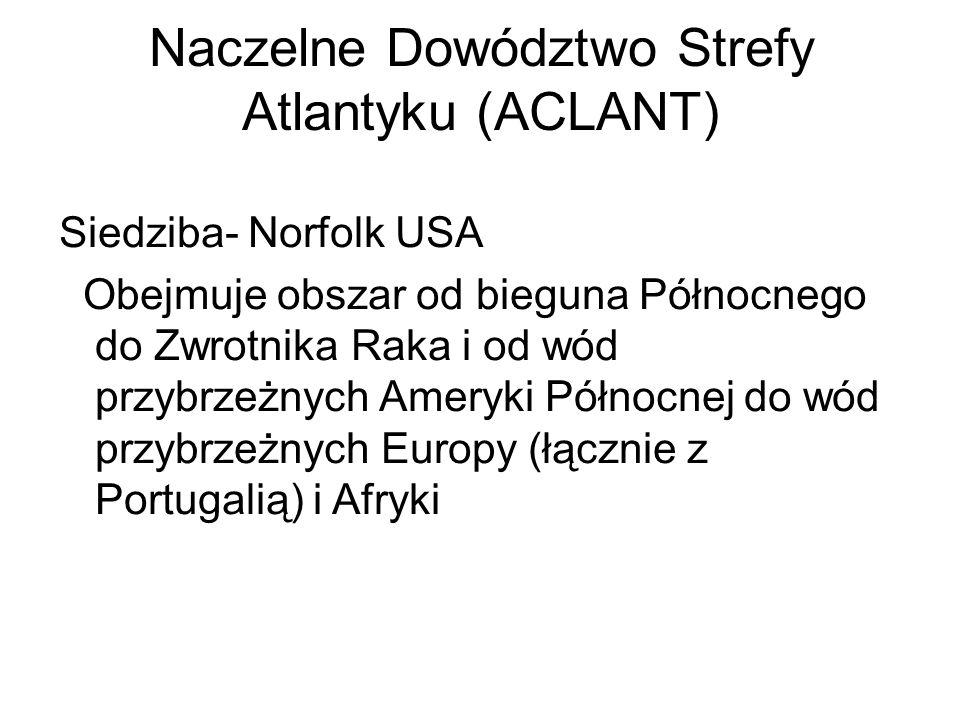 Naczelne Dowództwo Strefy Atlantyku (ACLANT) Siedziba- Norfolk USA Obejmuje obszar od bieguna Północnego do Zwrotnika Raka i od wód przybrzeżnych Ameryki Północnej do wód przybrzeżnych Europy (łącznie z Portugalią) i Afryki