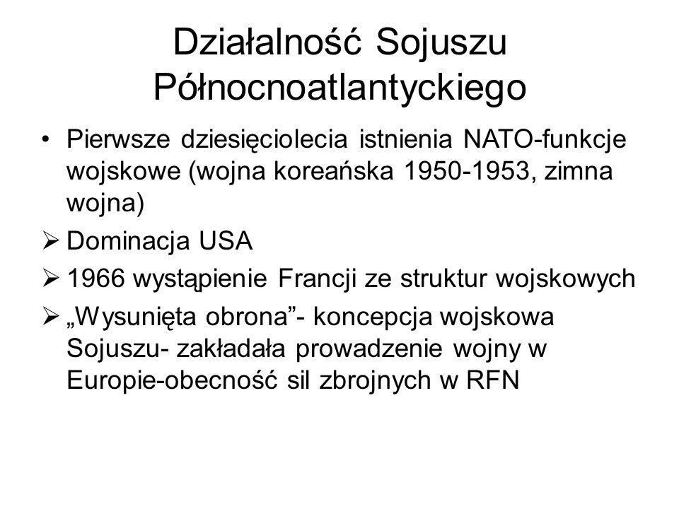 """Działalność Sojuszu Północnoatlantyckiego Pierwsze dziesięciolecia istnienia NATO-funkcje wojskowe (wojna koreańska 1950-1953, zimna wojna)  Dominacja USA  1966 wystąpienie Francji ze struktur wojskowych  """"Wysunięta obrona - koncepcja wojskowa Sojuszu- zakładała prowadzenie wojny w Europie-obecność sil zbrojnych w RFN"""