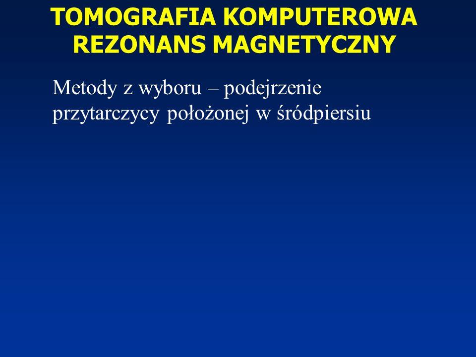 TOMOGRAFIA KOMPUTEROWA REZONANS MAGNETYCZNY Metody z wyboru – podejrzenie przytarczycy położonej w śródpiersiu