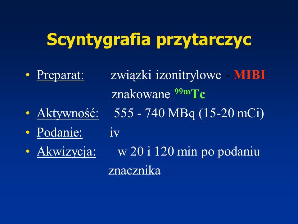 Scyntygrafia przytarczyc Preparat: związki izonitrylowe - MIBI znakowane 99m Tc Aktywność: 555 - 740 MBq (15-20 mCi) Podanie: iv Akwizycja: w 20 i 120