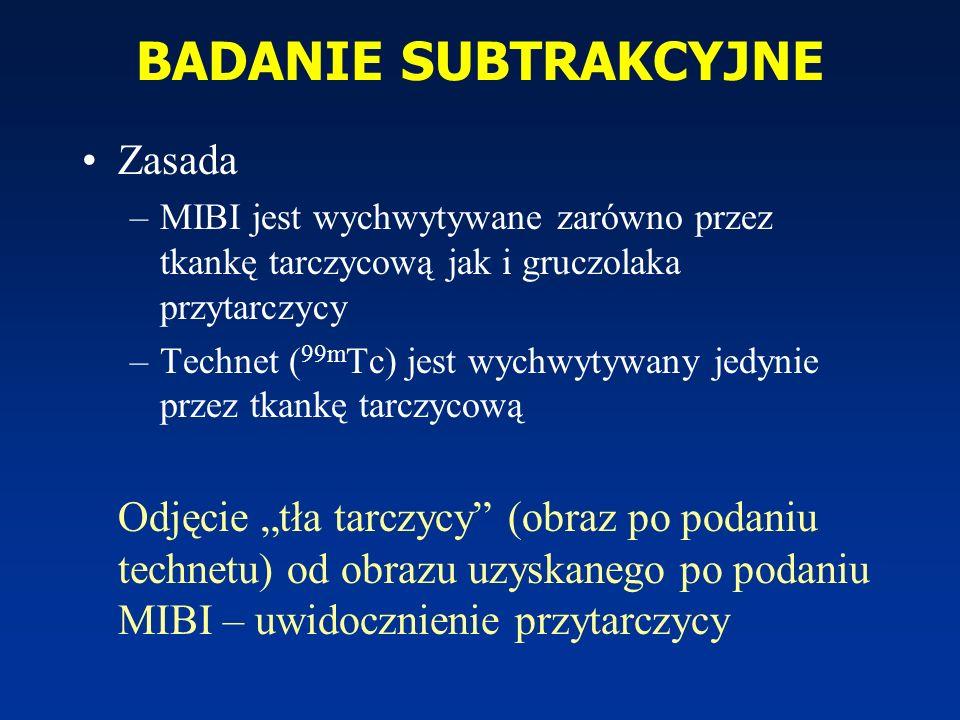 BADANIE SUBTRAKCYJNE Zasada –MIBI jest wychwytywane zarówno przez tkankę tarczycową jak i gruczolaka przytarczycy –Technet ( 99m Tc) jest wychwytywany