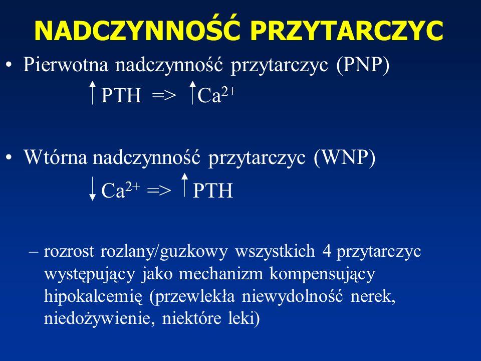 NADCZYNNOŚĆ PRZYTARCZYC Pierwotna nadczynność przytarczyc (PNP) PTH => Ca 2+ Wtórna nadczynność przytarczyc (WNP) Ca 2+ => PTH –rozrost rozlany/guzkow
