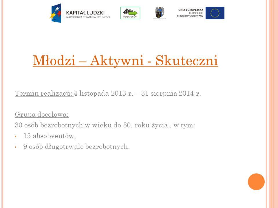 Młodzi – Aktywni - Skuteczni Termin realizacji: 4 listopada 2013 r. – 31 sierpnia 2014 r. Grupa docelowa: 30 osób bezrobotnych w wieku do 30. roku życ