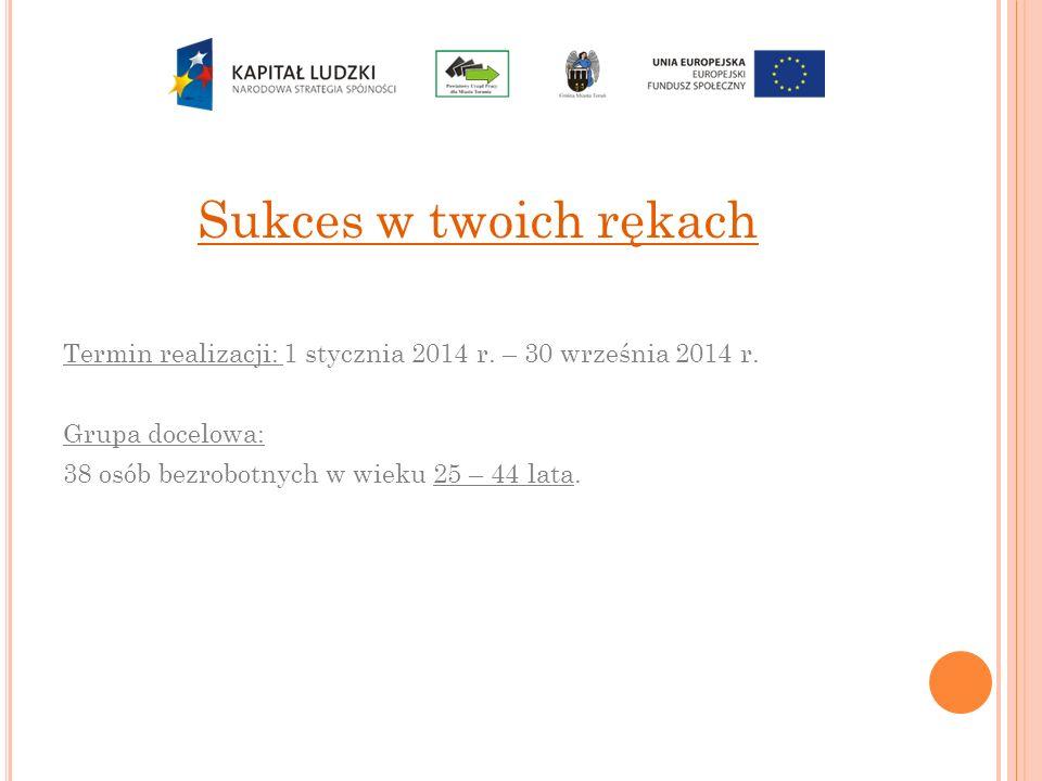 Sukces w twoich rękach Termin realizacji: 1 stycznia 2014 r. – 30 września 2014 r. Grupa docelowa: 38 osób bezrobotnych w wieku 25 – 44 lata.