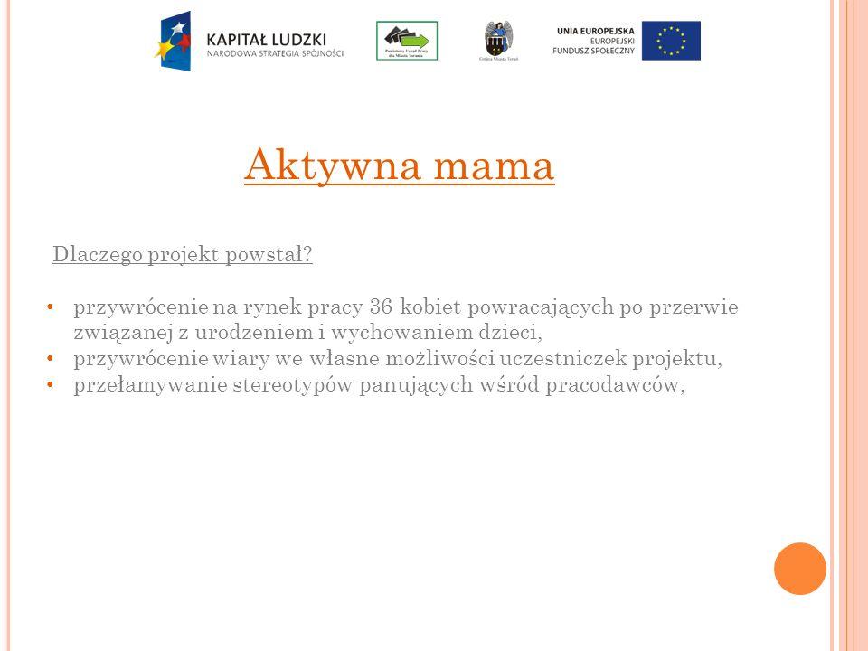 Aktywna mama Dlaczego projekt powstał? przywrócenie na rynek pracy 36 kobiet powracających po przerwie związanej z urodzeniem i wychowaniem dzieci, pr