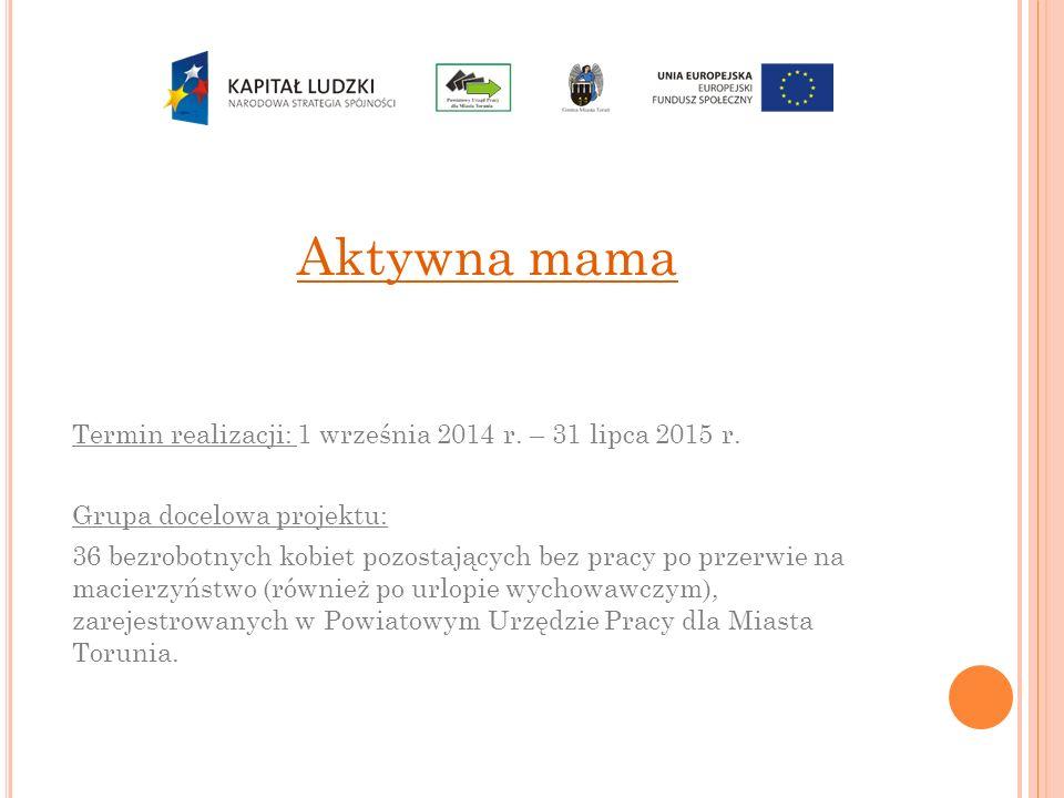 Aktywna mama Termin realizacji: 1 września 2014 r. – 31 lipca 2015 r. Grupa docelowa projektu: 36 bezrobotnych kobiet pozostających bez pracy po przer