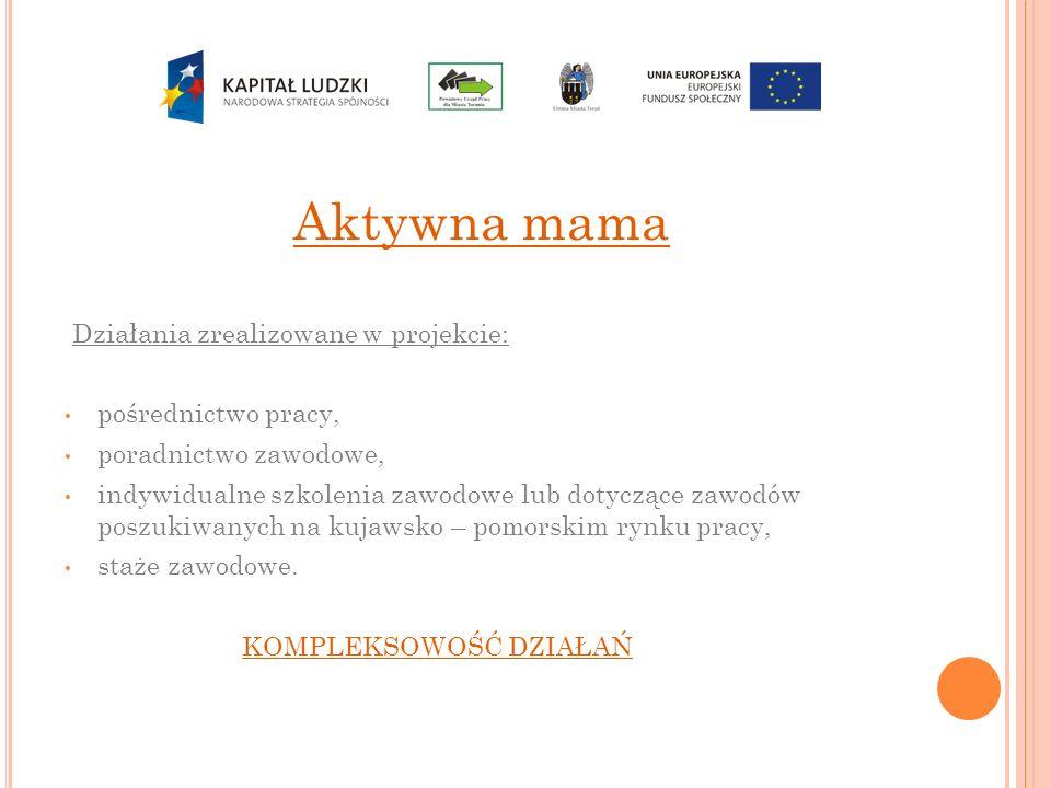 Aktywna mama Działania zrealizowane w projekcie: pośrednictwo pracy, poradnictwo zawodowe, indywidualne szkolenia zawodowe lub dotyczące zawodów poszu