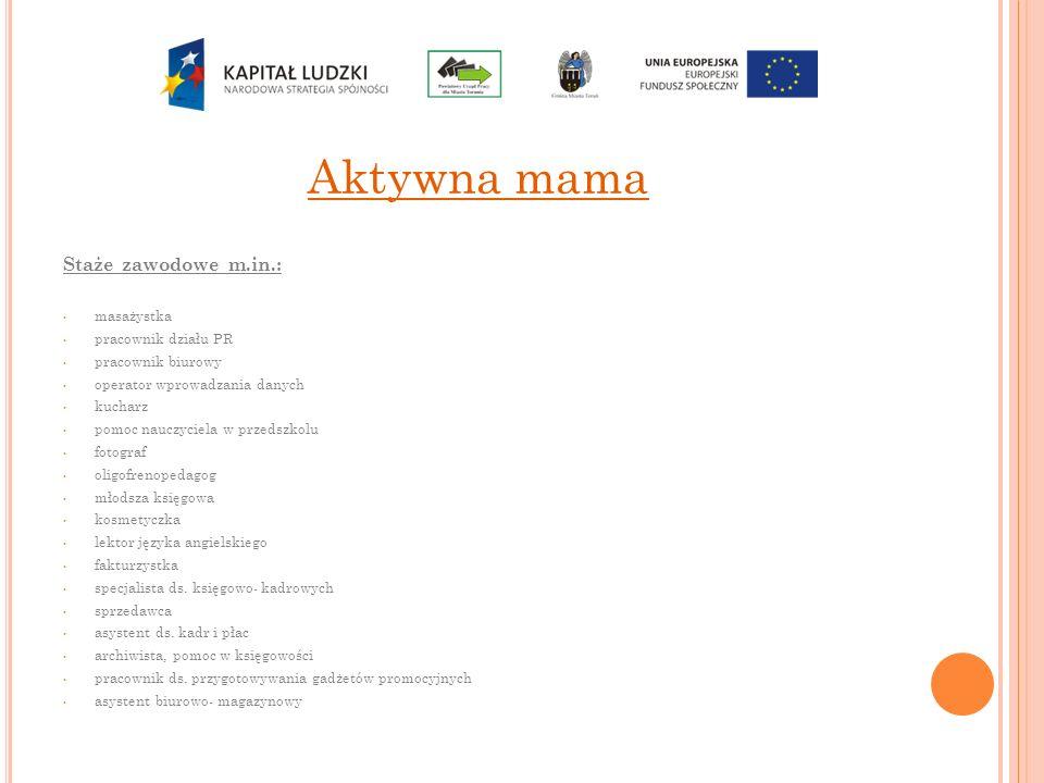 Aktywna mama Staże zawodowe m.in.: masażystka pracownik działu PR pracownik biurowy operator wprowadzania danych kucharz pomoc nauczyciela w przedszko