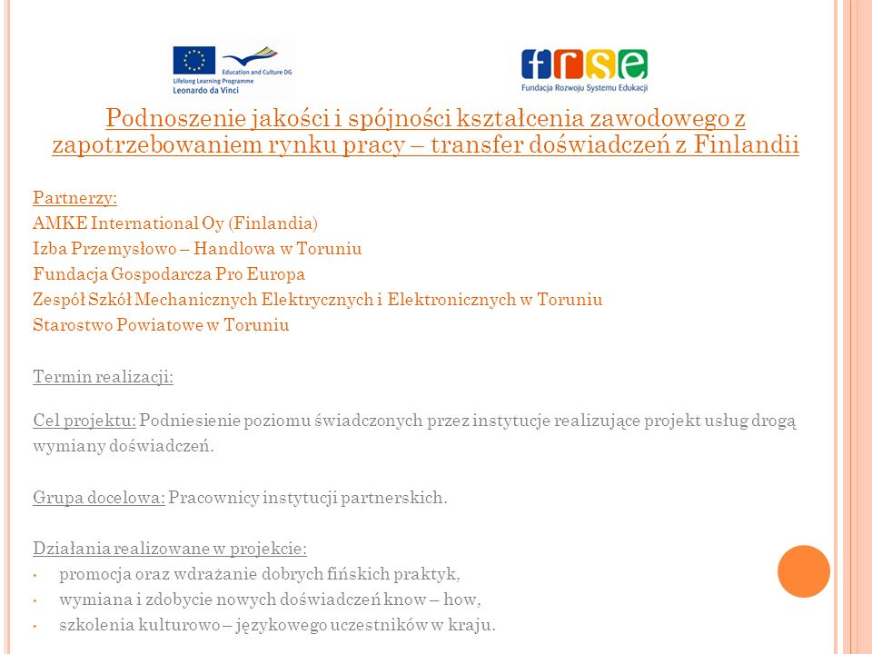 Podnoszenie jakości i spójności kształcenia zawodowego z zapotrzebowaniem rynku pracy – transfer doświadczeń z Finlandii Partnerzy: AMKE International Oy (Finlandia) Izba Przemysłowo – Handlowa w Toruniu Fundacja Gospodarcza Pro Europa Zespół Szkół Mechanicznych Elektrycznych i Elektronicznych w Toruniu Starostwo Powiatowe w Toruniu Termin realizacji: Cel projektu: Podniesienie poziomu świadczonych przez instytucje realizujące projekt usług drogą wymiany doświadczeń.