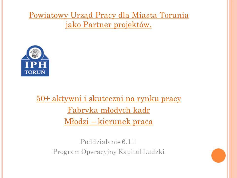 Powiatowy Urząd Pracy dla Miasta Torunia jako Partner projektów. 50+ aktywni i skuteczni na rynku pracy Fabryka młodych kadr Młodzi – kierunek praca P