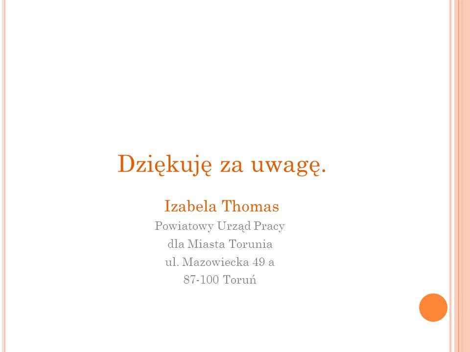 Dziękuję za uwagę. Izabela Thomas Powiatowy Urząd Pracy dla Miasta Torunia ul. Mazowiecka 49 a 87-100 Toruń