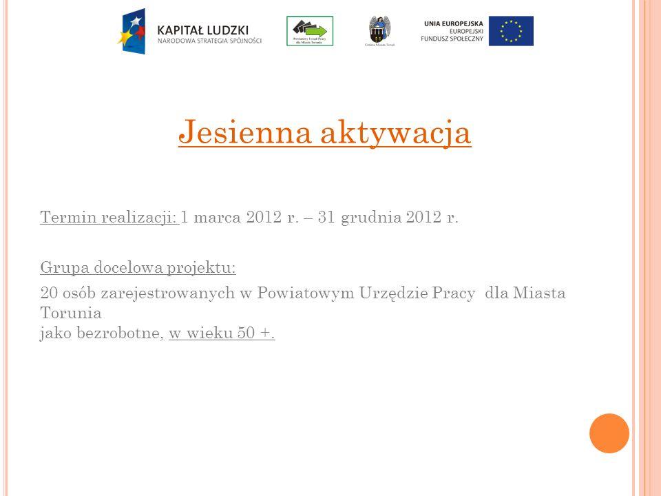 Jesienna aktywacja Termin realizacji: 1 marca 2012 r. – 31 grudnia 2012 r. Grupa docelowa projektu: 20 osób zarejestrowanych w Powiatowym Urzędzie Pra