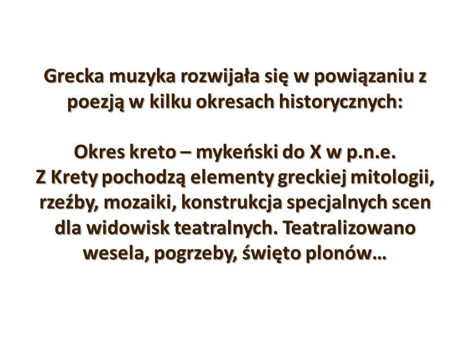 Grecka muzyka rozwijała się w powiązaniu z poezją w kilku okresach historycznych: Okres kreto – mykeński do X w p.n.e. Z Krety pochodzą elementy greck