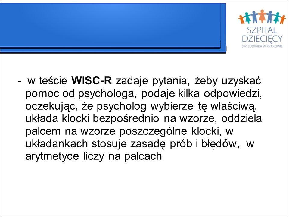 - w teście WISC-R zadaje pytania, żeby uzyskać pomoc od psychologa, podaje kilka odpowiedzi, oczekując, że psycholog wybierze tę właściwą, układa kloc