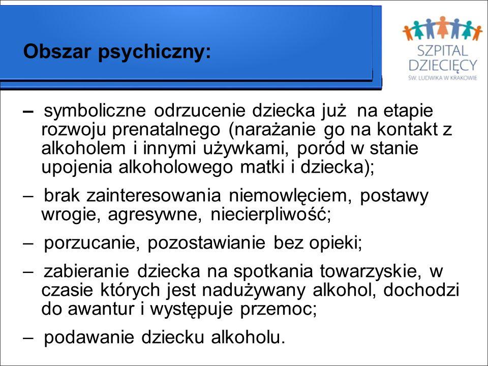 Obszar psychiczny: – symboliczne odrzucenie dziecka już na etapie rozwoju prenatalnego (narażanie go na kontakt z alkoholem i innymi używkami, poród w