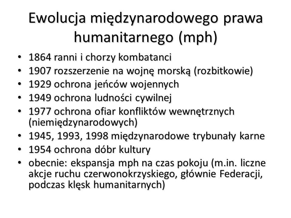 Ewolucja międzynarodowego prawa humanitarnego (mph) 1864 ranni i chorzy kombatanci 1864 ranni i chorzy kombatanci 1907 rozszerzenie na wojnę morską (r