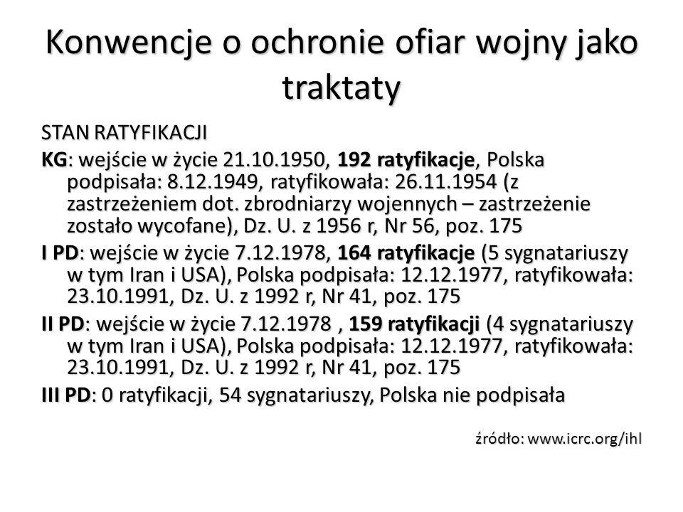 Konwencje o ochronie ofiar wojny jako traktaty STAN RATYFIKACJI KG: wejście w życie 21.10.1950, 192 ratyfikacje, Polska podpisała: 8.12.1949, ratyfiko