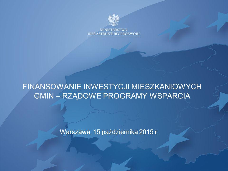 FINANSOWANIE INWESTYCJI MIESZKANIOWYCH GMIN – RZĄDOWE PROGRAMY WSPARCIA Warszawa, 15 października 2015 r.