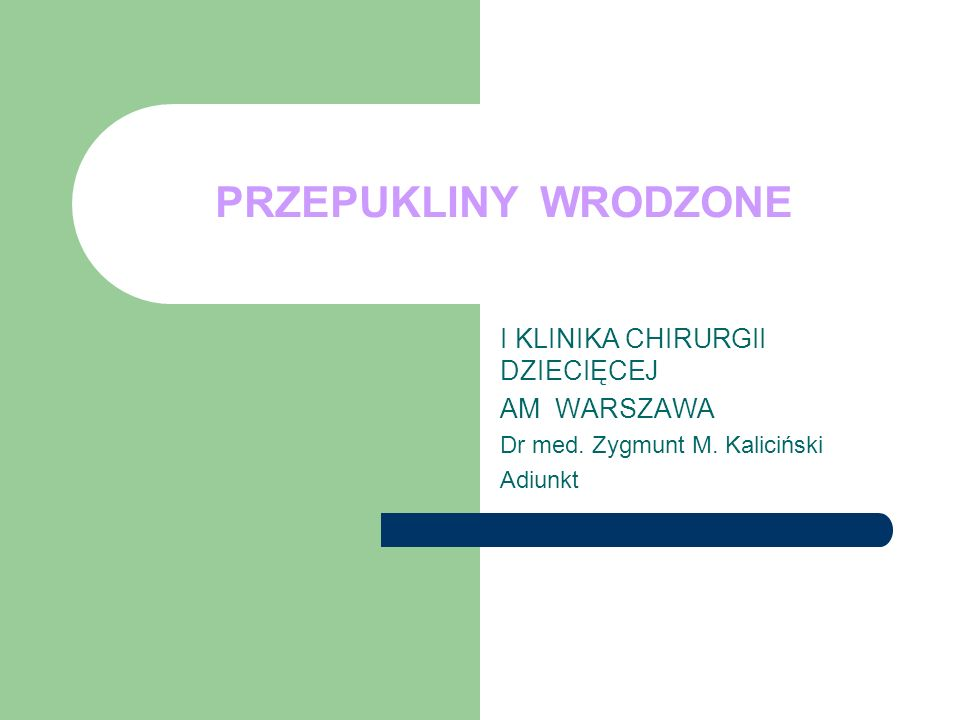 PRZEPUKLINY WRODZONE I KLINIKA CHIRURGII DZIECIĘCEJ AM WARSZAWA Dr med. Zygmunt M. Kaliciński Adiunkt