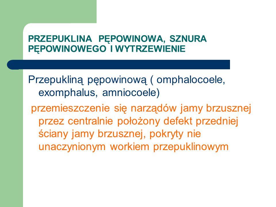 PRZEPUKLINA PĘPOWINOWA, SZNURA PĘPOWINOWEGO I WYTRZEWIENIE Przepukliną pępowinową ( omphalocoele, exomphalus, amniocoele) przemieszczenie się narządów