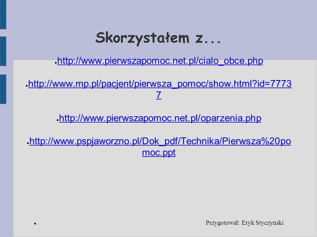 Skorzystałem z... ● http://www.pierwszapomoc.net.pl/cialo_obce.php http://www.pierwszapomoc.net.pl/cialo_obce.php ● http://www.mp.pl/pacjent/pierwsza_