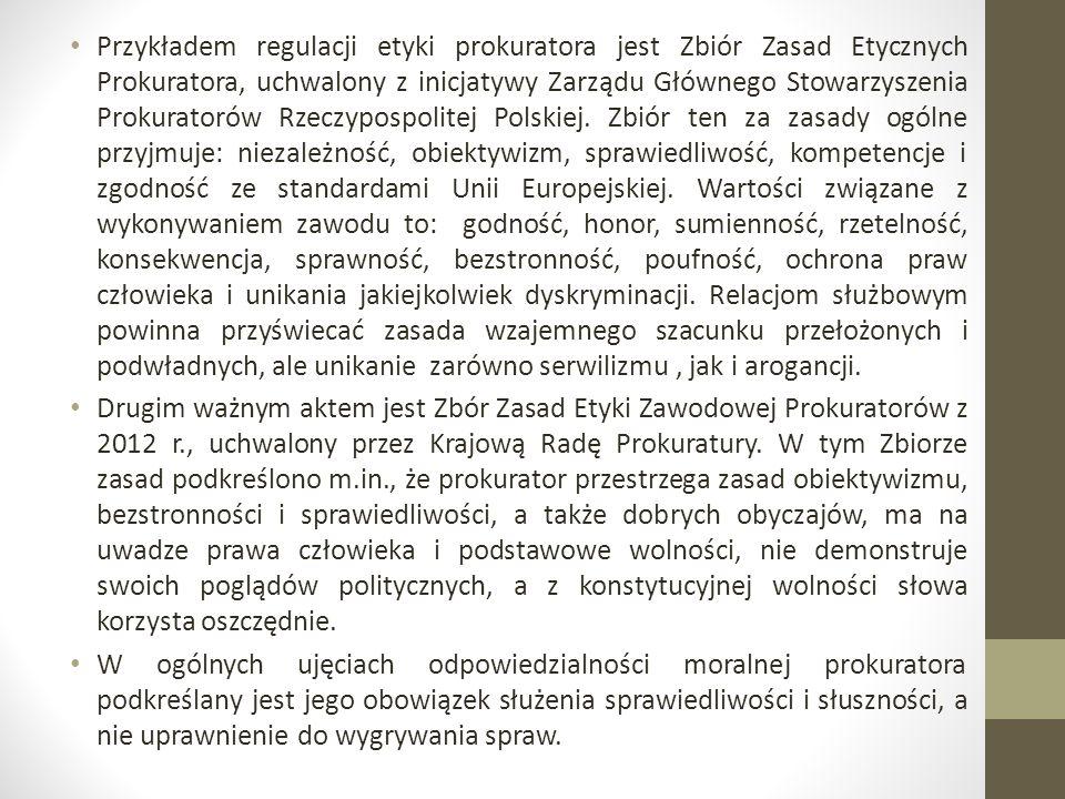 Przykładem regulacji etyki prokuratora jest Zbiór Zasad Etycznych Prokuratora, uchwalony z inicjatywy Zarządu Głównego Stowarzyszenia Prokuratorów Rzeczypospolitej Polskiej.