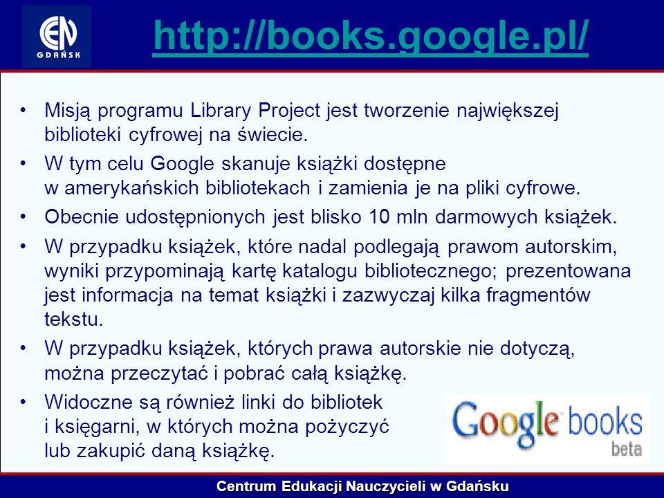 Centrum Edukacji Nauczycieli w Gdańsku http://books.google.pl/ Misją programu Library Project jest tworzenie największej biblioteki cyfrowej na świeci