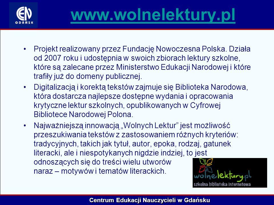 Centrum Edukacji Nauczycieli w Gdańsku www.wolnelektury.pl Projekt realizowany przez Fundację Nowoczesna Polska. Działa od 2007 roku i udostępnia w sw
