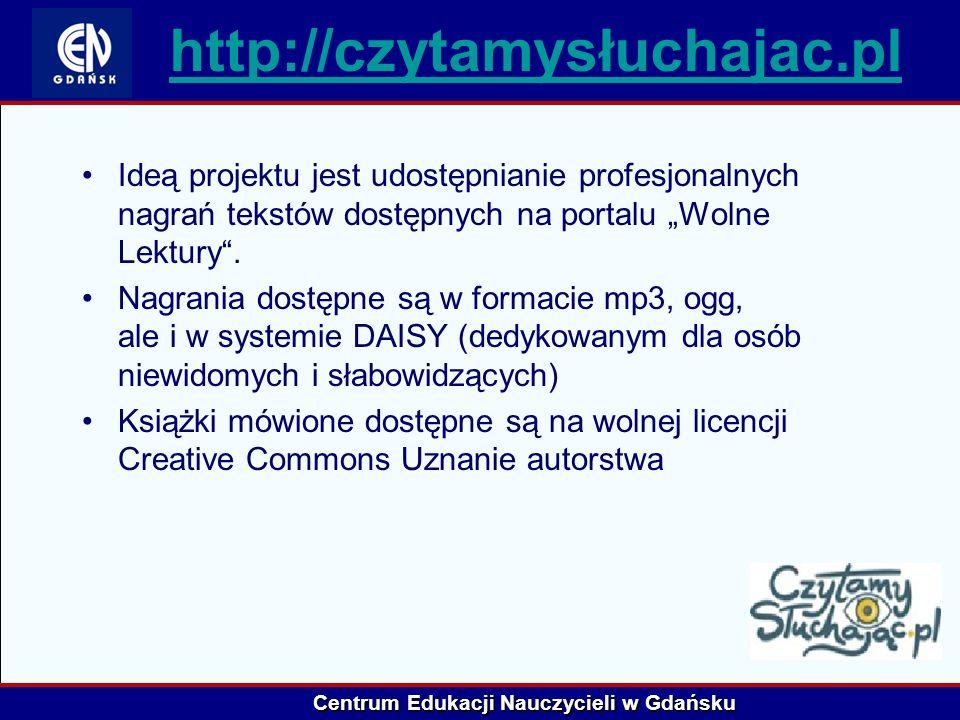 Centrum Edukacji Nauczycieli w Gdańsku http://czytamysłuchajac.pl Ideą projektu jest udostępnianie profesjonalnych nagrań tekstów dostępnych na portal