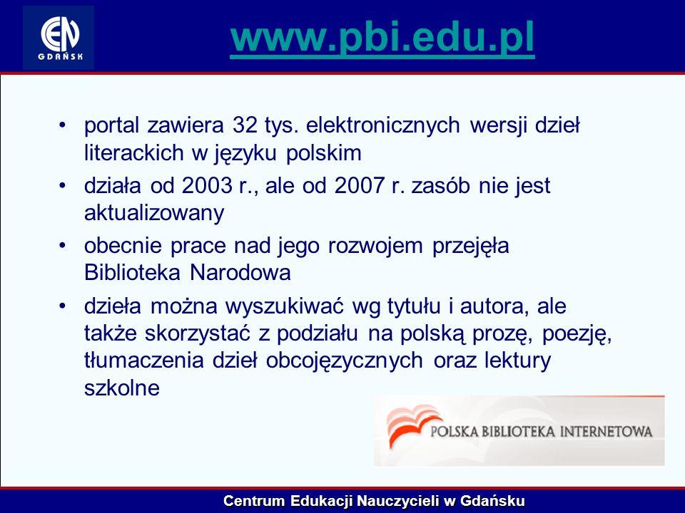 Centrum Edukacji Nauczycieli w Gdańsku www.pbi.edu.pl portal zawiera 32 tys. elektronicznych wersji dzieł literackich w języku polskim działa od 2003