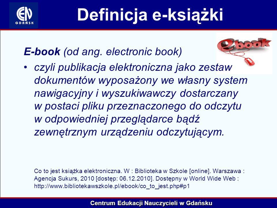 Centrum Edukacji Nauczycieli w Gdańsku E-bookiem można nazwać: elektronicznie zapisany tekst możliwy do odtworzenia na komputerze przenośnym lub domowym specjalne urządzenie elektroniczne zaopatrzone w wyświetlacz, pamięć, oprogramowanie oraz łącze niezbędne do załadowania pliku z określoną treścią