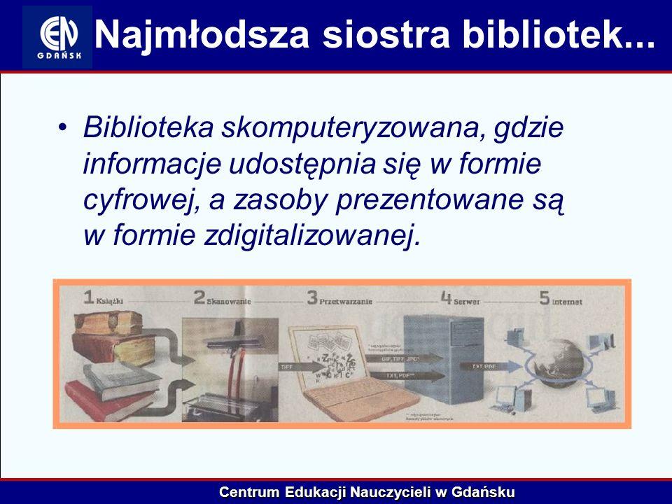 Centrum Edukacji Nauczycieli w Gdańsku Najmłodsza siostra bibliotek... Biblioteka skomputeryzowana, gdzie informacje udostępnia się w formie cyfrowej,
