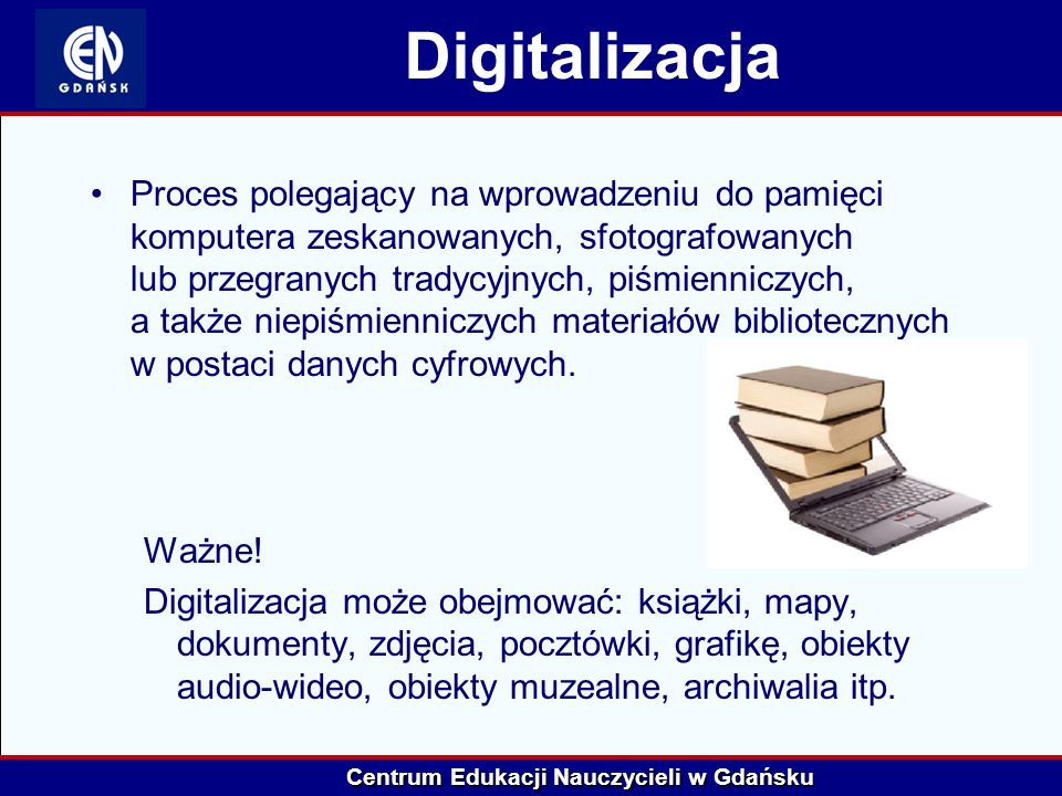 Centrum Edukacji Nauczycieli w Gdańsku Digitalizacja Proces polegający na wprowadzeniu do pamięci komputera zeskanowanych, sfotografowanych lub przegr