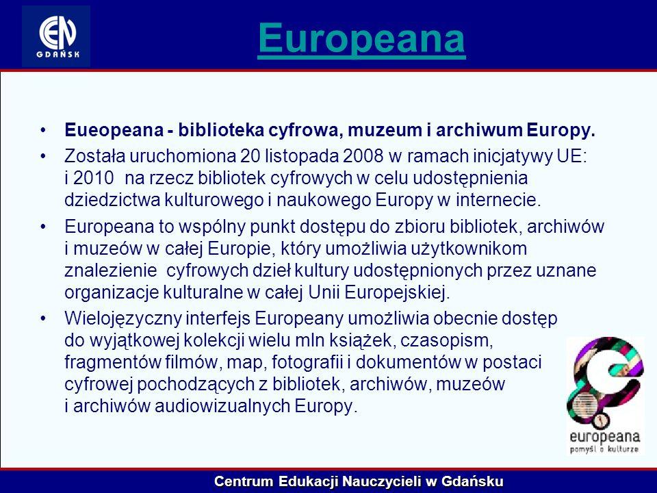 Centrum Edukacji Nauczycieli w Gdańsku Europeana Eueopeana - biblioteka cyfrowa, muzeum i archiwum Europy. Została uruchomiona 20 listopada 2008 w ram