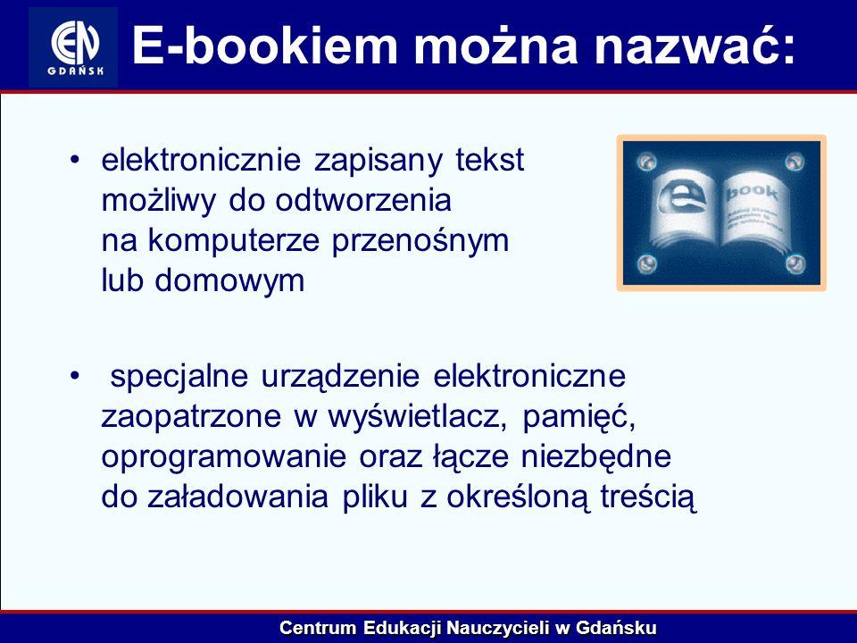 Centrum Edukacji Nauczycieli w Gdańsku E-bookiem można nazwać: elektronicznie zapisany tekst możliwy do odtworzenia na komputerze przenośnym lub domow