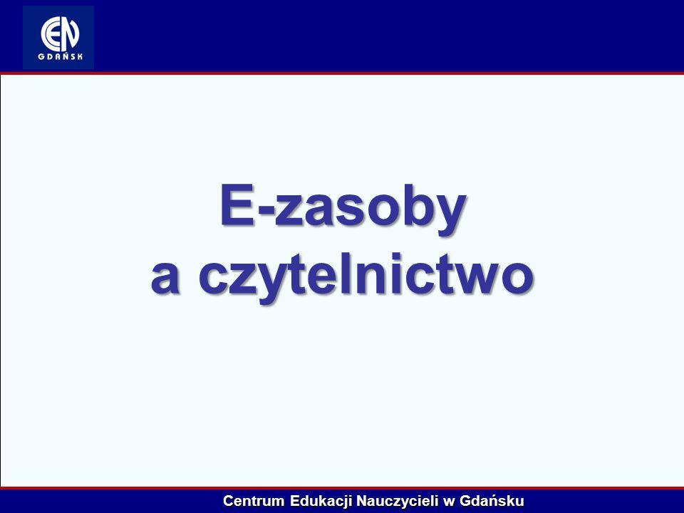 Centrum Edukacji Nauczycieli w Gdańsku E-zasoby a czytelnictwo
