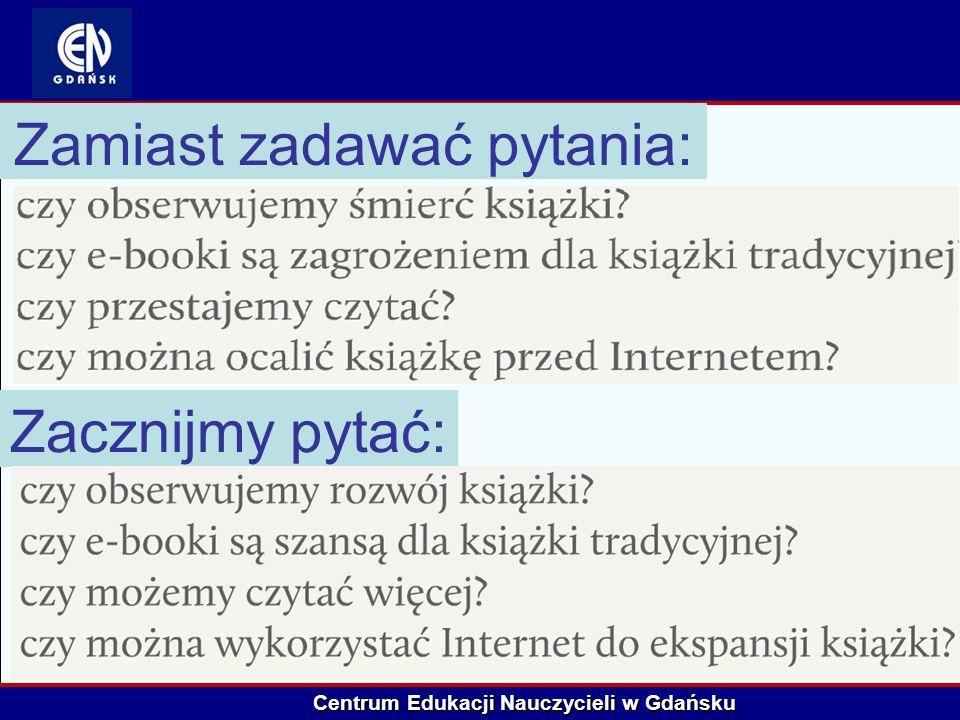 Centrum Edukacji Nauczycieli w Gdańsku Zamiast zadawać pytania: Zacznijmy pytać: