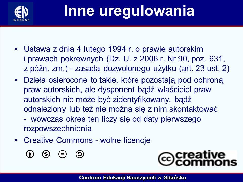 Centrum Edukacji Nauczycieli w Gdańsku Inne uregulowania Ustawa z dnia 4 lutego 1994 r. o prawie autorskim i prawach pokrewnych (Dz. U. z 2006 r. Nr 9