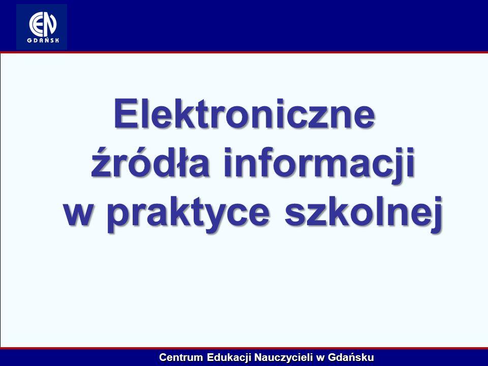 Centrum Edukacji Nauczycieli w Gdańsku Elektroniczne źródła informacji w praktyce szkolnej