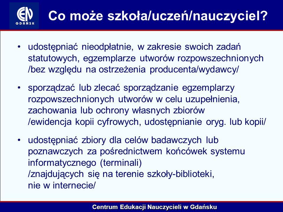 Centrum Edukacji Nauczycieli w Gdańsku Co może szkoła/uczeń/nauczyciel? udostępniać nieodpłatnie, w zakresie swoich zadań statutowych, egzemplarze utw