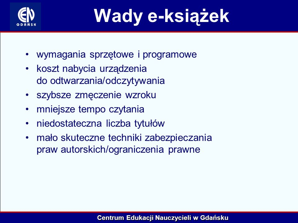 Centrum Edukacji Nauczycieli w Gdańsku Wady e-książek wymagania sprzętowe i programowe koszt nabycia urządzenia do odtwarzania/odczytywania szybsze zm
