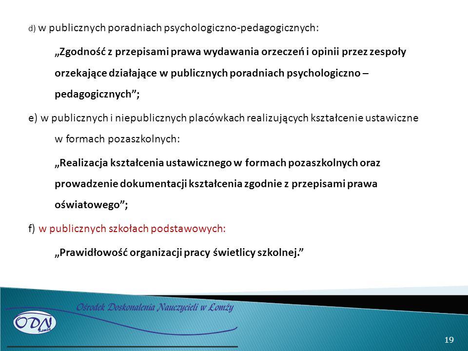"""d) w publicznych poradniach psychologiczno-pedagogicznych: """"Zgodność z przepisami prawa wydawania orzeczeń i opinii przez zespoły orzekające działające w publicznych poradniach psychologiczno – pedagogicznych ; e) w publicznych i niepublicznych placówkach realizujących kształcenie ustawiczne w formach pozaszkolnych: """"Realizacja kształcenia ustawicznego w formach pozaszkolnych oraz prowadzenie dokumentacji kształcenia zgodnie z przepisami prawa oświatowego ; f) w publicznych szkołach podstawowych: """"Prawidłowość organizacji pracy świetlicy szkolnej. 19"""