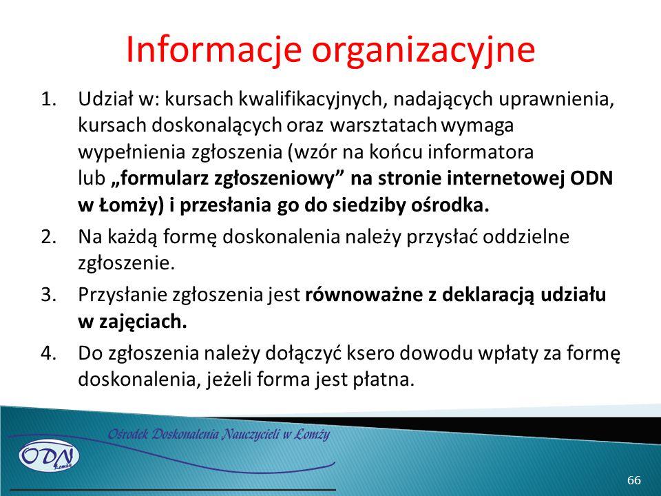 """Informacje organizacyjne 1.Udział w: kursach kwalifikacyjnych, nadających uprawnienia, kursach doskonalących oraz warsztatach wymaga wypełnienia zgłoszenia (wzór na końcu informatora lub """"formularz zgłoszeniowy na stronie internetowej ODN w Łomży) i przesłania go do siedziby ośrodka."""