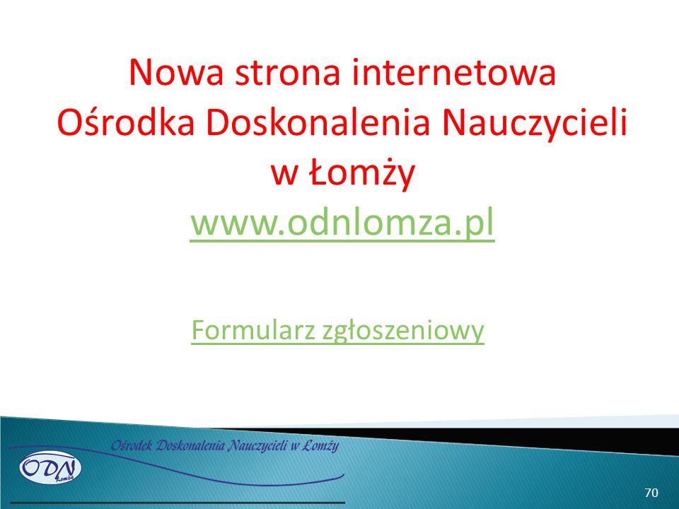 Nowa strona internetowa Ośrodka Doskonalenia Nauczycieli w Łomży www.odnlomza.pl www.odnlomza.pl Formularz zgłoszeniowy 70